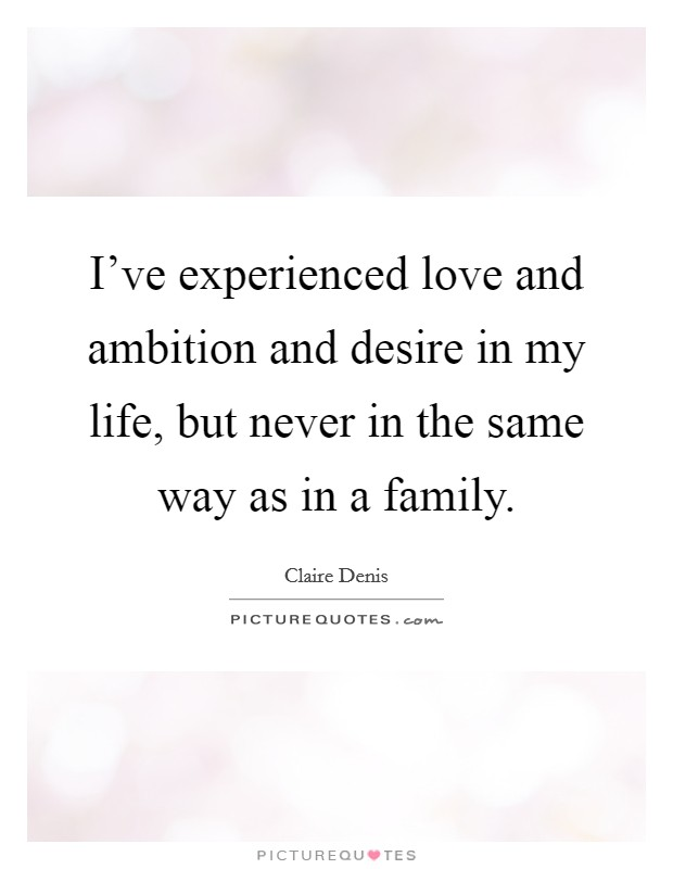 I've experienced love and ambition and desire in my life, but never in the same way as in a family Picture Quote #1