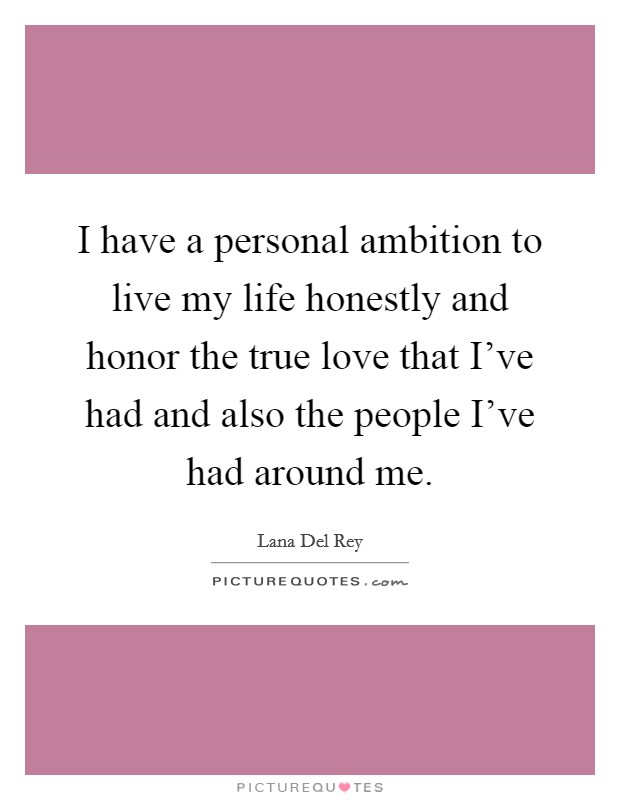 I have a personal ambition to live my life honestly and honor the true love that I've had and also the people I've had around me Picture Quote #1