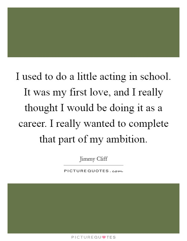 I used to do a little acting in school. It was my first love, and I really thought I would be doing it as a career. I really wanted to complete that part of my ambition Picture Quote #1