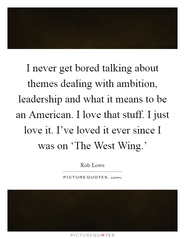 I never get bored talking about themes dealing with ambition, leadership and what it means to be an American. I love that stuff. I just love it. I've loved it ever since I was on 'The West Wing.' Picture Quote #1