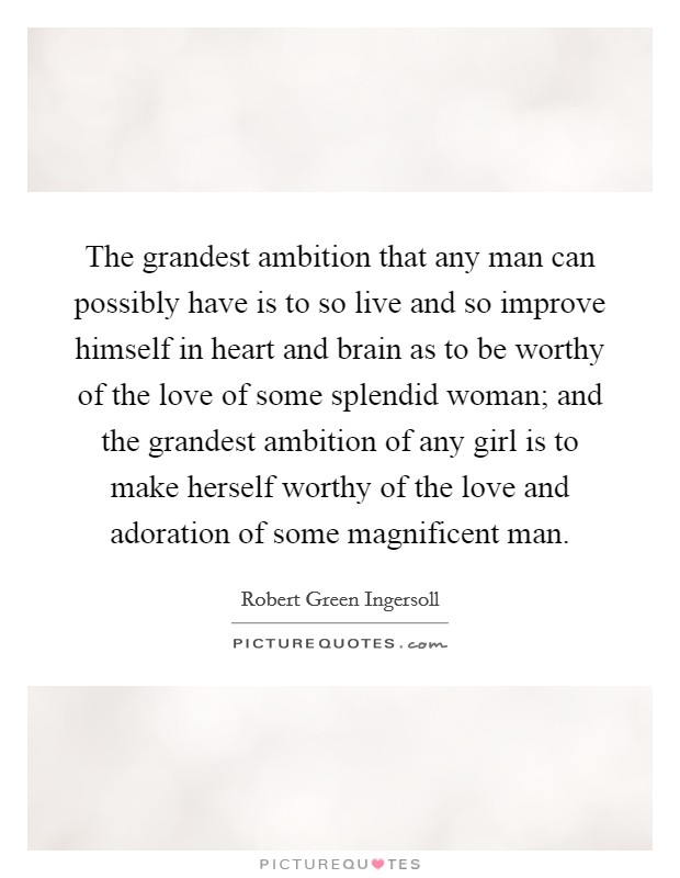The grandest ambition that any man can possibly have is to so live and so improve himself in heart and brain as to be worthy of the love of some splendid woman; and the grandest ambition of any girl is to make herself worthy of the love and adoration of some magnificent man Picture Quote #1