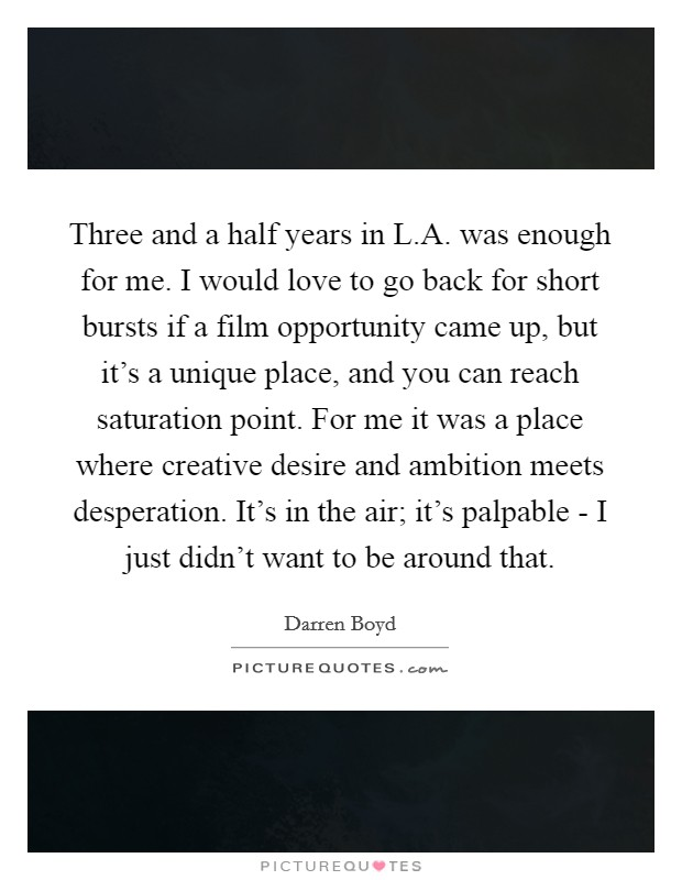 Three and a half years in L.A. was enough for me. I would love to go back for short bursts if a film opportunity came up, but it's a unique place, and you can reach saturation point. For me it was a place where creative desire and ambition meets desperation. It's in the air; it's palpable - I just didn't want to be around that Picture Quote #1