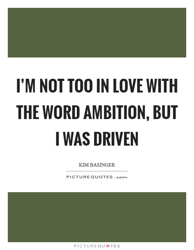 I'm not too in love with the word ambition, but I was driven Picture Quote #1