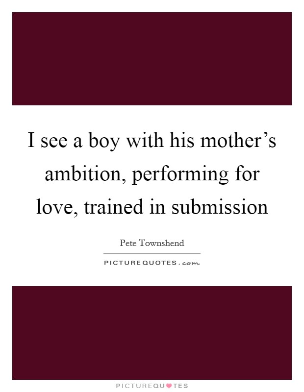 I see a boy with his mother's ambition, performing for love, trained in submission Picture Quote #1