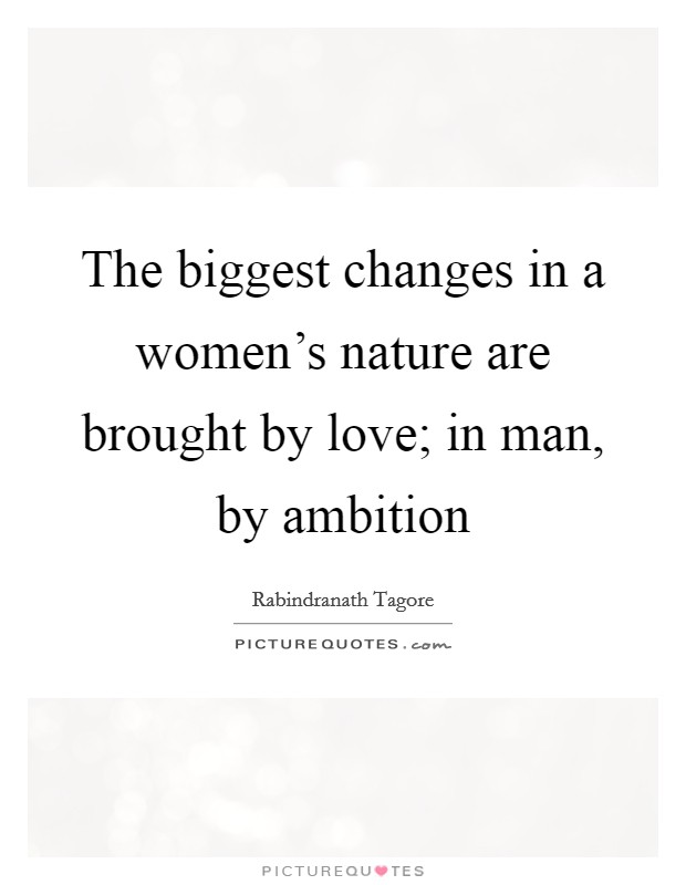 The biggest changes in a women's nature are brought by love; in man, by ambition Picture Quote #1
