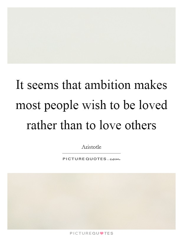 It seems that ambition makes most people wish to be loved rather than to love others Picture Quote #1