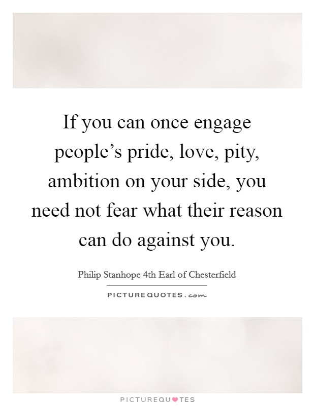 If you can once engage people's pride, love, pity, ambition on your side, you need not fear what their reason can do against you Picture Quote #1