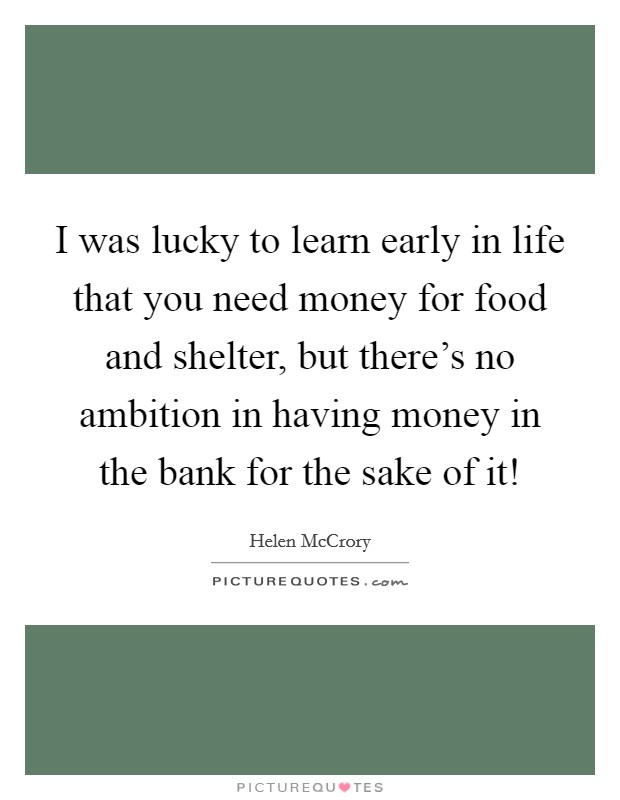I was lucky to learn early in life that you need money for food and shelter, but there's no ambition in having money in the bank for the sake of it! Picture Quote #1