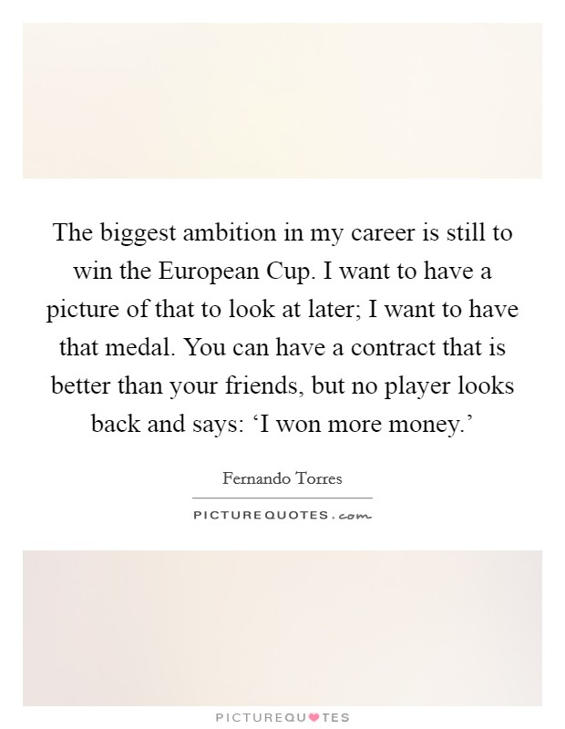 The biggest ambition in my career is still to win the European Cup. I want to have a picture of that to look at later; I want to have that medal. You can have a contract that is better than your friends, but no player looks back and says: 'I won more money.' Picture Quote #1