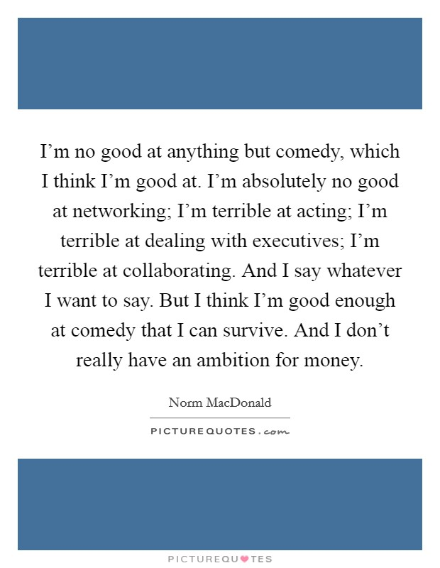 I'm no good at anything but comedy, which I think I'm good at. I'm absolutely no good at networking; I'm terrible at acting; I'm terrible at dealing with executives; I'm terrible at collaborating. And I say whatever I want to say. But I think I'm good enough at comedy that I can survive. And I don't really have an ambition for money Picture Quote #1