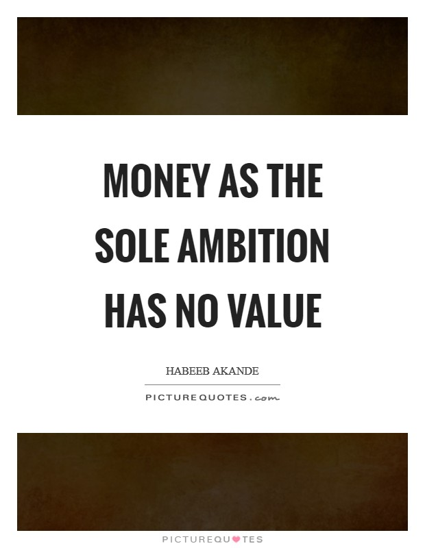 Money as the sole ambition has no value Picture Quote #1