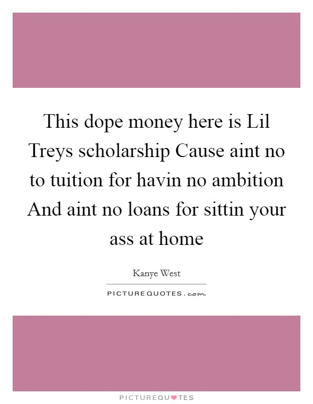 This dope money here is Lil Treys scholarship Cause aint no to tuition for havin no ambition And aint no loans for sittin your ass at home Picture Quote #1