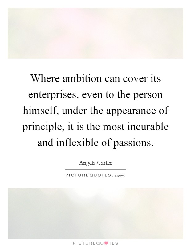 Where ambition can cover its enterprises, even to the person himself, under the appearance of principle, it is the most incurable and inflexible of passions Picture Quote #1