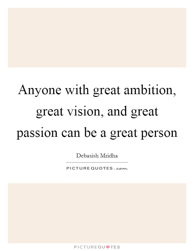 Anyone with great ambition, great vision, and great passion can be a great person Picture Quote #1