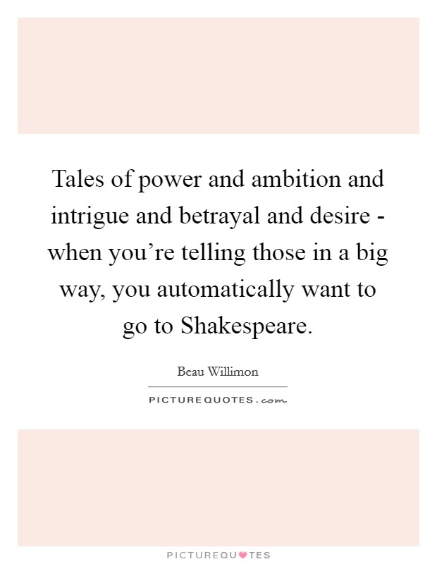 Tales of power and ambition and intrigue and betrayal and desire - when you're telling those in a big way, you automatically want to go to Shakespeare Picture Quote #1