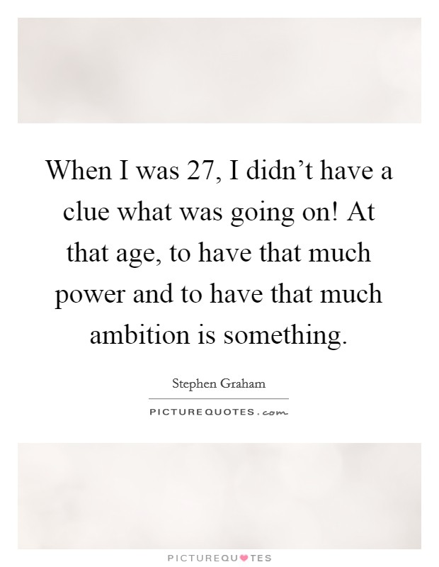 When I was 27, I didn't have a clue what was going on! At that age, to have that much power and to have that much ambition is something Picture Quote #1