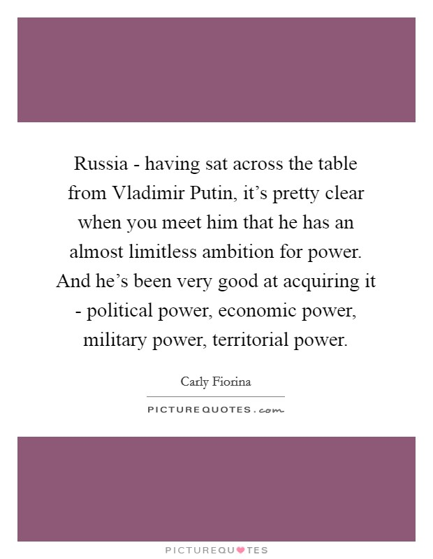 Russia - having sat across the table from Vladimir Putin, it's pretty clear when you meet him that he has an almost limitless ambition for power. And he's been very good at acquiring it - political power, economic power, military power, territorial power Picture Quote #1