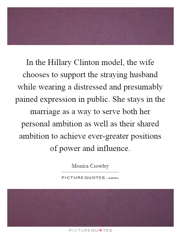 In the Hillary Clinton model, the wife chooses to support the straying husband while wearing a distressed and presumably pained expression in public. She stays in the marriage as a way to serve both her personal ambition as well as their shared ambition to achieve ever-greater positions of power and influence Picture Quote #1
