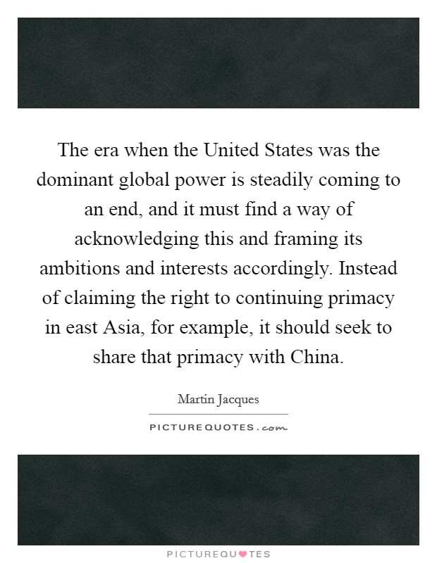The era when the United States was the dominant global power is steadily coming to an end, and it must find a way of acknowledging this and framing its ambitions and interests accordingly. Instead of claiming the right to continuing primacy in east Asia, for example, it should seek to share that primacy with China Picture Quote #1