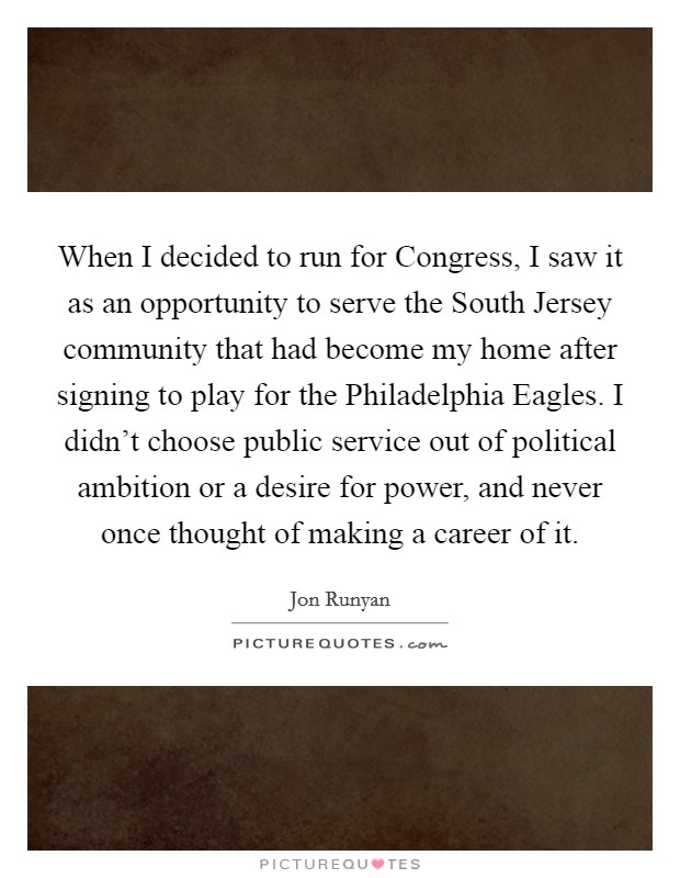 When I decided to run for Congress, I saw it as an opportunity to serve the South Jersey community that had become my home after signing to play for the Philadelphia Eagles. I didn't choose public service out of political ambition or a desire for power, and never once thought of making a career of it Picture Quote #1