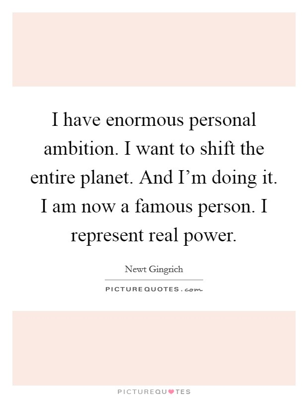 I have enormous personal ambition. I want to shift the entire planet. And I'm doing it. I am now a famous person. I represent real power Picture Quote #1