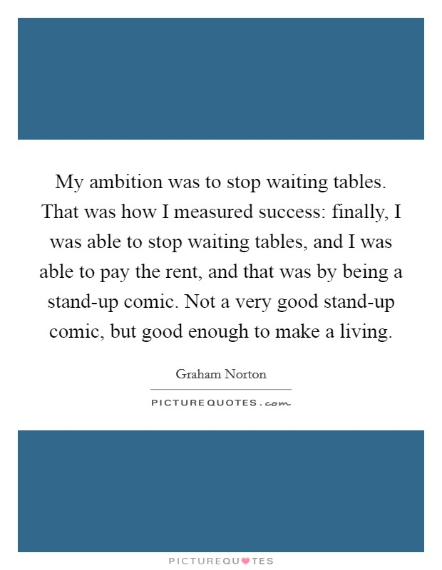 My ambition was to stop waiting tables. That was how I measured success: finally, I was able to stop waiting tables, and I was able to pay the rent, and that was by being a stand-up comic. Not a very good stand-up comic, but good enough to make a living Picture Quote #1