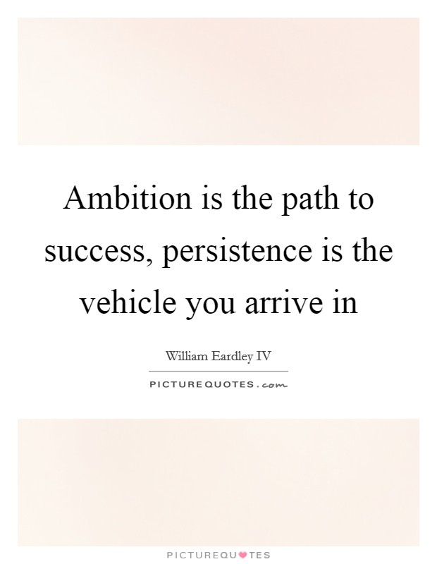 Ambition is the path to success, persistence is the vehicle you arrive in Picture Quote #1