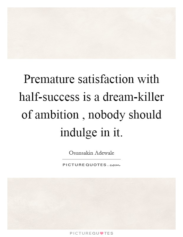 Premature satisfaction with half-success is a dream-killer of ambition , nobody should indulge in it Picture Quote #1