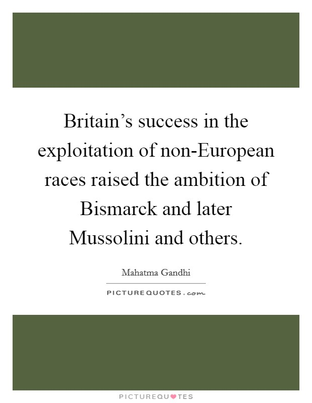 Britain's success in the exploitation of non-European races raised the ambition of Bismarck and later Mussolini and others Picture Quote #1