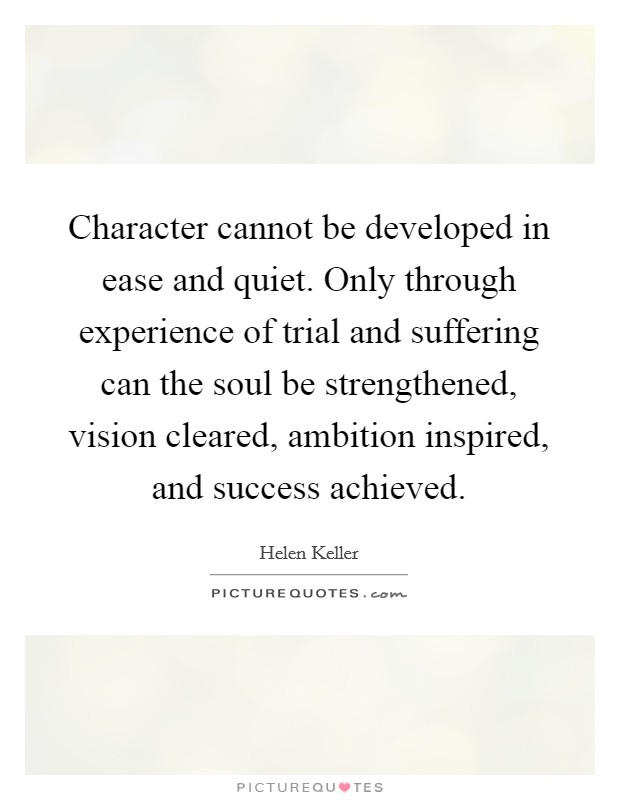 Character cannot be developed in ease and quiet. Only through experience of trial and suffering can the soul be strengthened, vision cleared, ambition inspired, and success achieved Picture Quote #1
