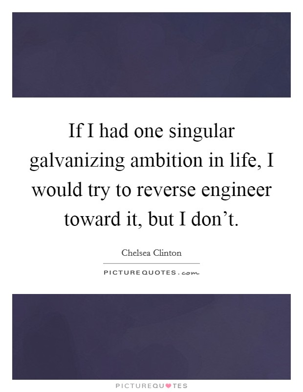 If I had one singular galvanizing ambition in life, I would try to reverse engineer toward it, but I don't Picture Quote #1