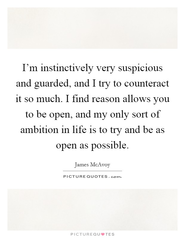 I'm instinctively very suspicious and guarded, and I try to counteract it so much. I find reason allows you to be open, and my only sort of ambition in life is to try and be as open as possible Picture Quote #1
