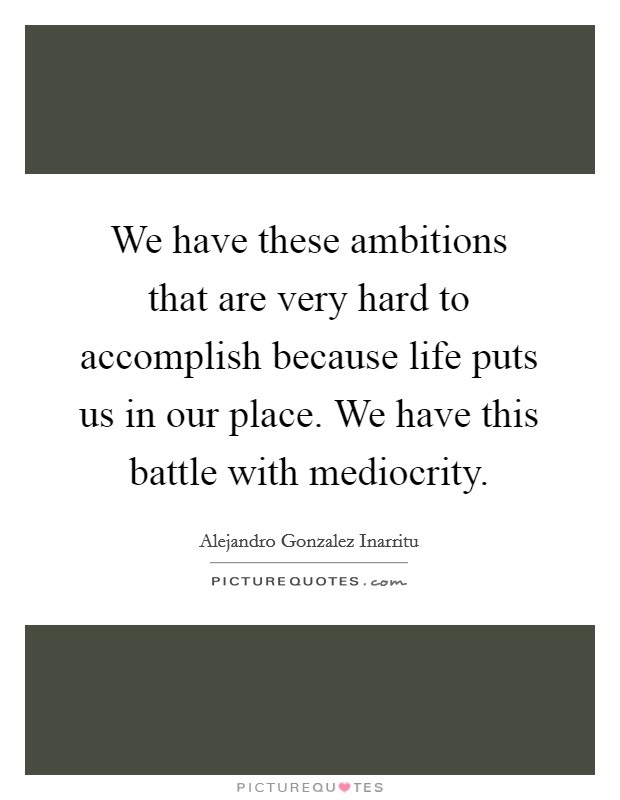We have these ambitions that are very hard to accomplish because life puts us in our place. We have this battle with mediocrity Picture Quote #1