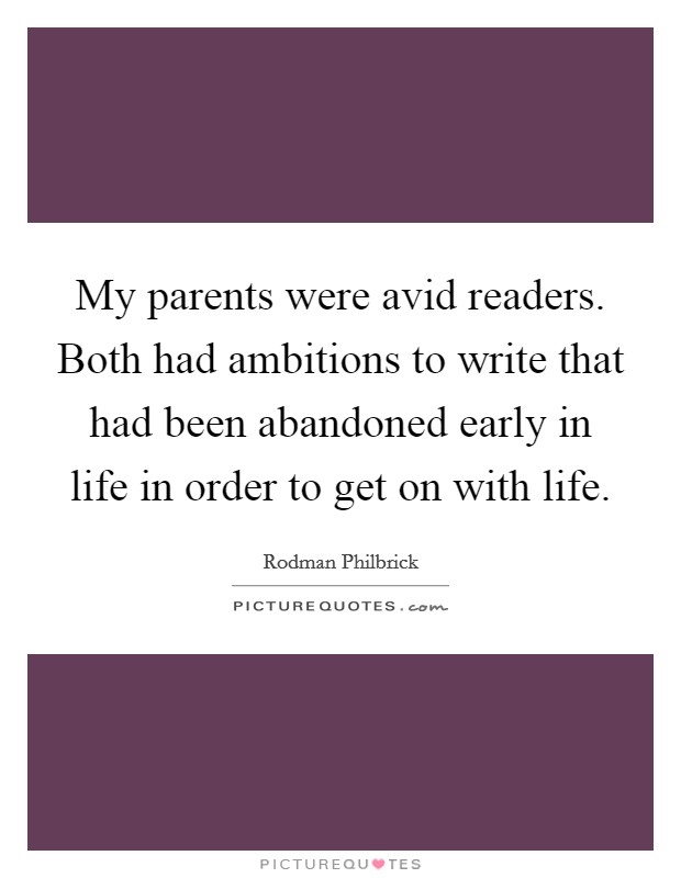 My parents were avid readers. Both had ambitions to write that had been abandoned early in life in order to get on with life Picture Quote #1