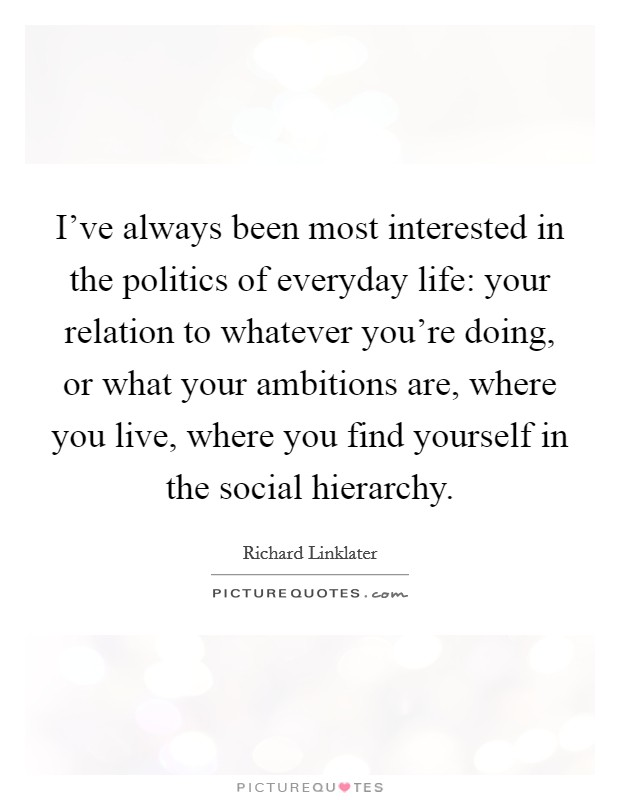 I've always been most interested in the politics of everyday life: your relation to whatever you're doing, or what your ambitions are, where you live, where you find yourself in the social hierarchy Picture Quote #1