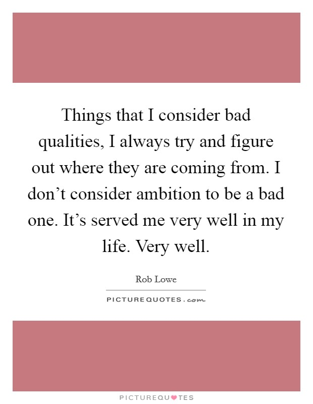 Things that I consider bad qualities, I always try and figure out where they are coming from. I don't consider ambition to be a bad one. It's served me very well in my life. Very well Picture Quote #1