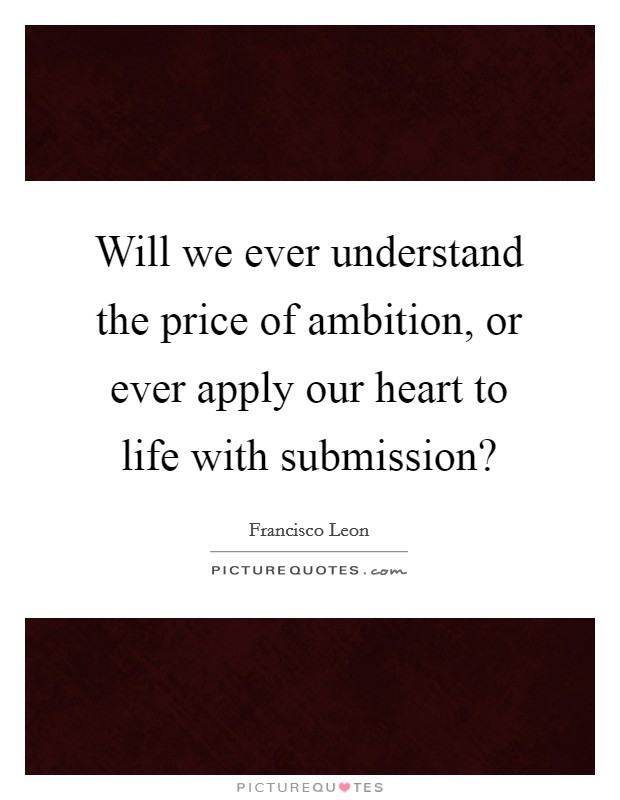Will we ever understand the price of ambition, or ever apply our heart to life with submission? Picture Quote #1