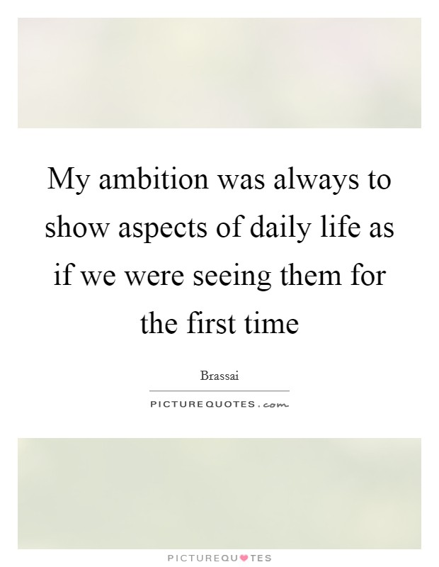 My ambition was always to show aspects of daily life as if we were seeing them for the first time Picture Quote #1