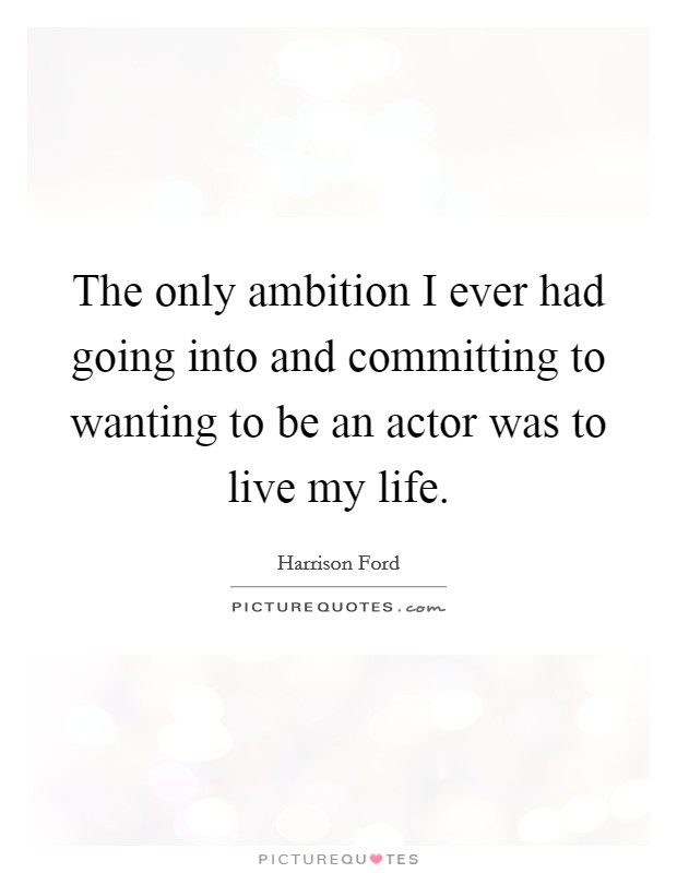 The only ambition I ever had going into and committing to wanting to be an actor was to live my life Picture Quote #1