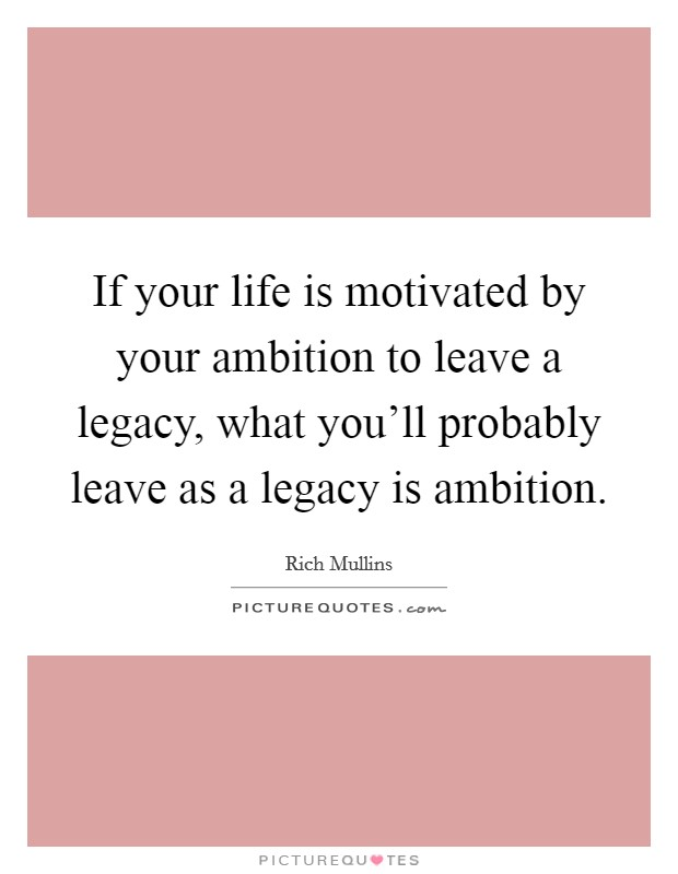 If your life is motivated by your ambition to leave a legacy, what you'll probably leave as a legacy is ambition Picture Quote #1