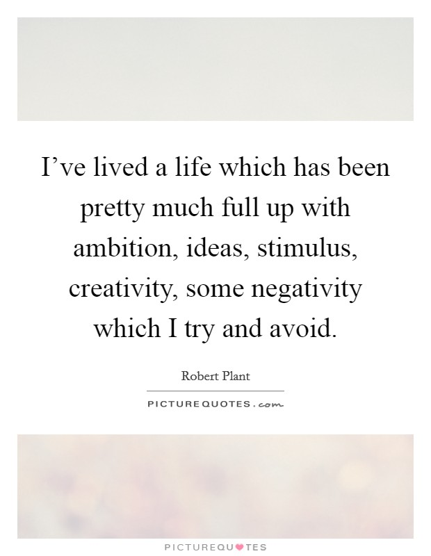 I've lived a life which has been pretty much full up with ambition, ideas, stimulus, creativity, some negativity which I try and avoid Picture Quote #1