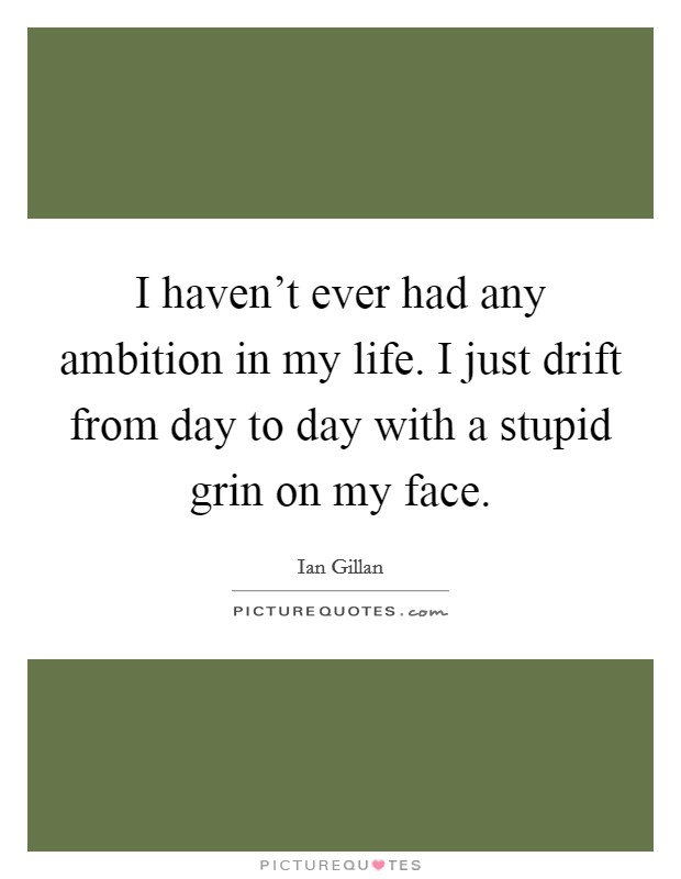 I haven't ever had any ambition in my life. I just drift from day to day with a stupid grin on my face Picture Quote #1