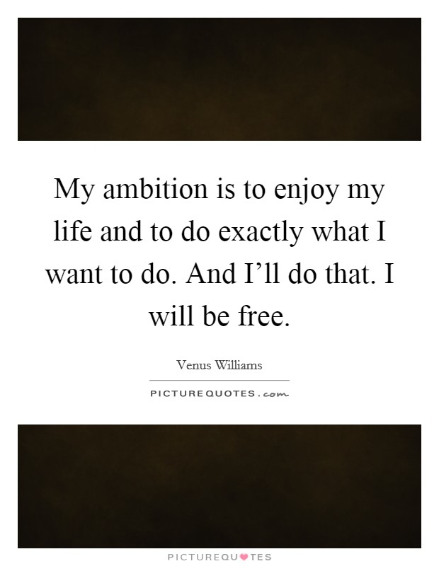 My ambition is to enjoy my life and to do exactly what I want to do. And I'll do that. I will be free Picture Quote #1