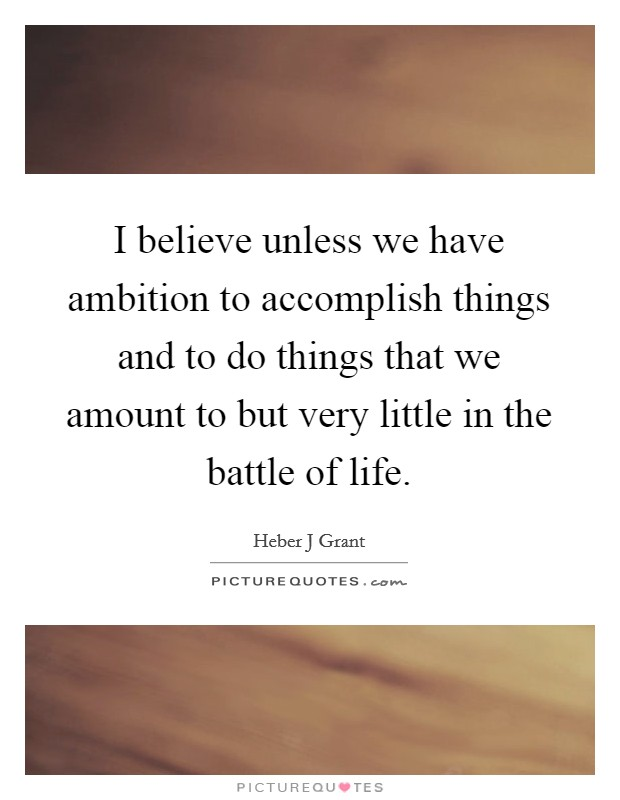 I believe unless we have ambition to accomplish things and to do things that we amount to but very little in the battle of life Picture Quote #1
