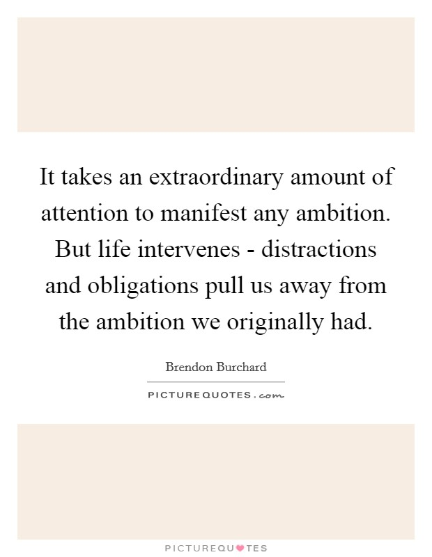 It takes an extraordinary amount of attention to manifest any ambition. But life intervenes - distractions and obligations pull us away from the ambition we originally had Picture Quote #1