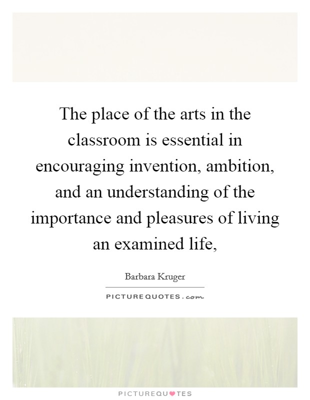 The place of the arts in the classroom is essential in encouraging invention, ambition, and an understanding of the importance and pleasures of living an examined life, Picture Quote #1