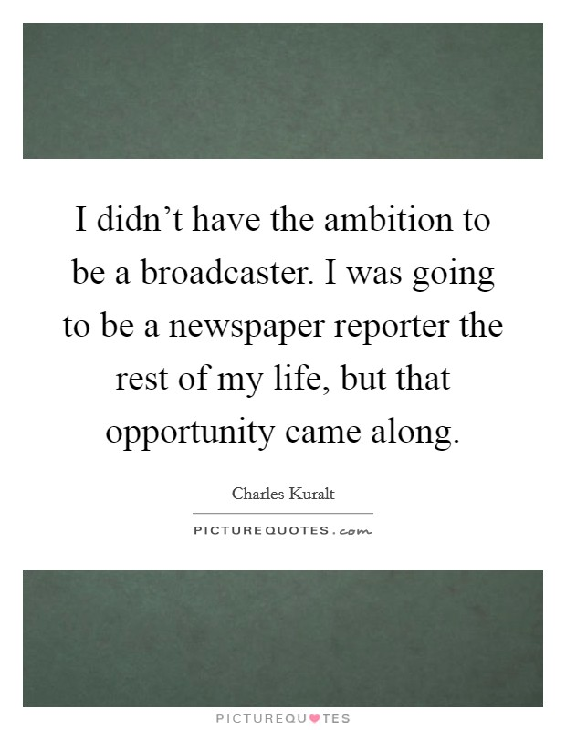 I didn't have the ambition to be a broadcaster. I was going to be a newspaper reporter the rest of my life, but that opportunity came along Picture Quote #1