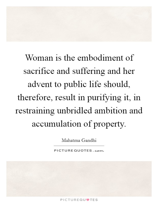 Woman is the embodiment of sacrifice and suffering and her advent to public life should, therefore, result in purifying it, in restraining unbridled ambition and accumulation of property Picture Quote #1