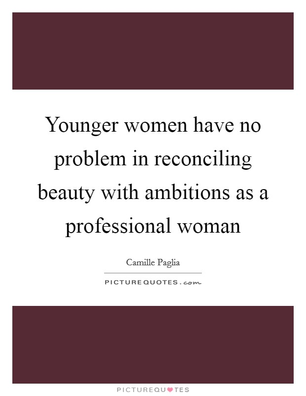 Younger women have no problem in reconciling beauty with ambitions as a professional woman Picture Quote #1
