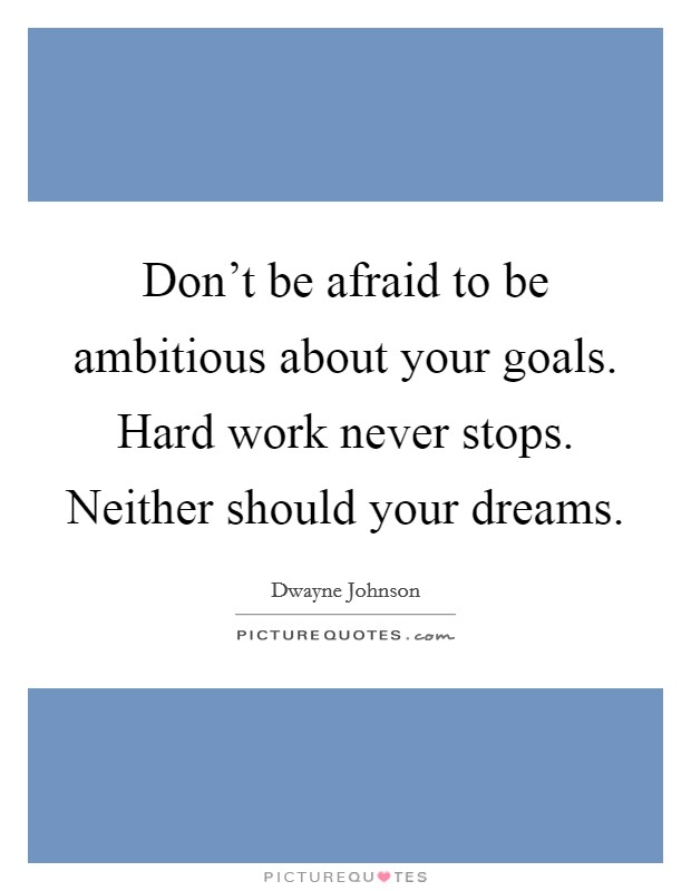 Don't be afraid to be ambitious about your goals. Hard work never stops. Neither should your dreams Picture Quote #1